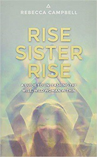 Rise Sister Rise: A Guide to Unleashing the Wise, Wild Woman Within - Rebecca Campbell