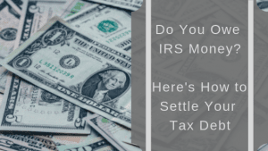 Do You Owe IRS Money? Here Is How to Settle Your Tax Debt