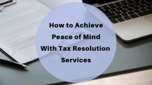 How to Achieve Peace of Mind With Tax Resolution Services