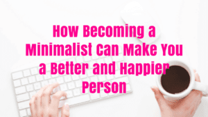 How Becoming a Minimalist Can Make You a Better and Happier Person