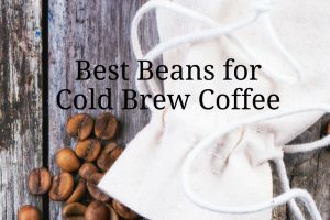 Choosing the Best Beans for Cold Brew
