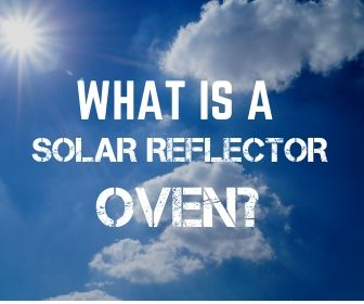 WHAT IS A SOLAR REFLECTOR OVEN WHY DO I NEED ONE