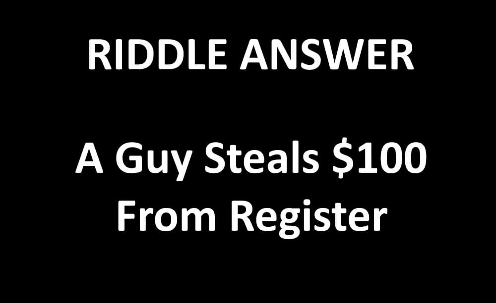 A Guy Steals $100 From Register Riddle Answer