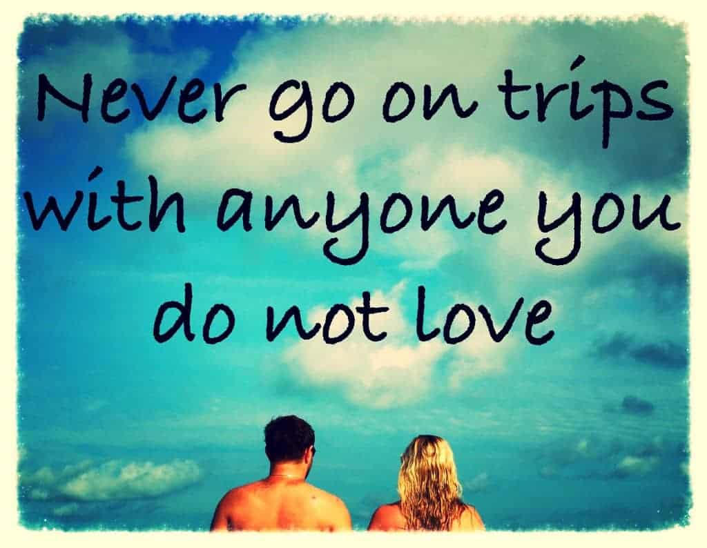 never-go-on-trips-with-anyone-you-dont-love