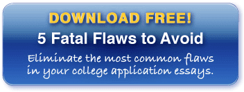 Download 5 Fatal Flaws to Avoid to learn how to eliminate the most common flaws in your application essays.
