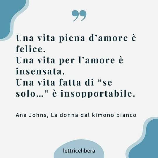 """Una vita piena d'amore è felice.  Una vita per l'amore è insensata. Una vita fatta di """"se solo…"""" è insopportabile.  Ana Johns, La donna dal kimono bianco"""
