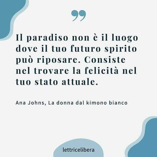 Il paradiso non è il luogo dove il tuo futuro spirito può riposare. Consiste nel trovare la felicità nel tuo stato attuale.Ana Johns, La donna dal kimono bianco