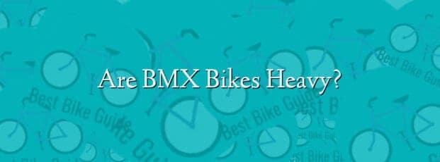 Are BMX Bikes Heavy?