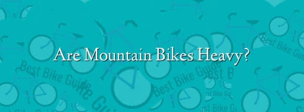 Are Mountain Bikes Heavy?