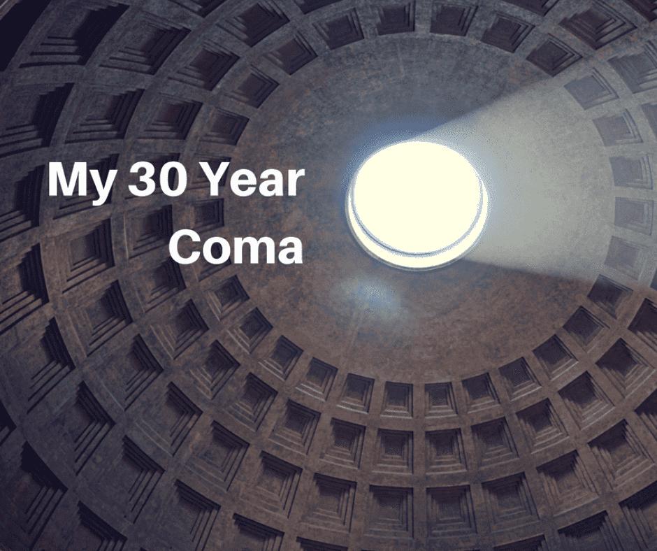 My 30 Year Coma