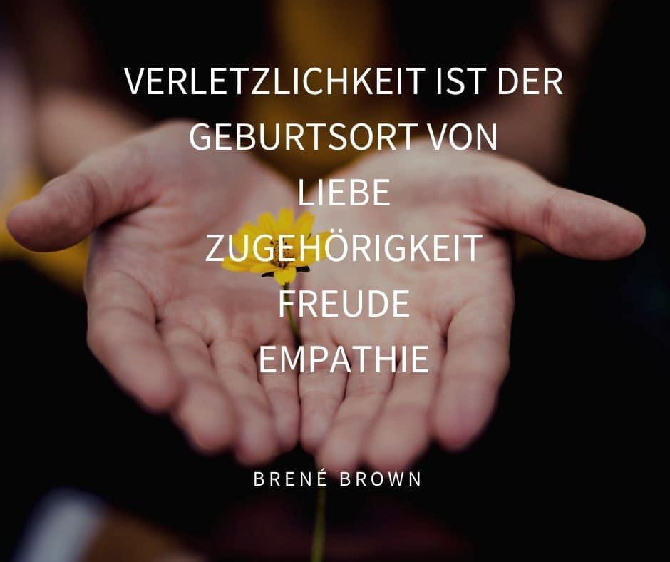 Akzeptieren was ist: Verletzlichkeit ist der Geburtsort von Liebe, Zugehörigkeit, Freude, Empathie. Zitat von Brené Brown