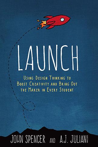LAUNCH, Design Thinking, Creativity, Maker, John Spencer, Teacher, Professor, Education,