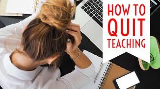 quitting teaching how to quit teaching