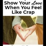5 ways to show your love, even when you feel like crap