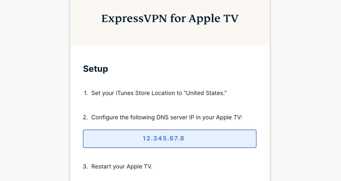 """Under """"ExpressVPN for Apple TV,"""" you will find the DNS server IP address for your Apple TV."""