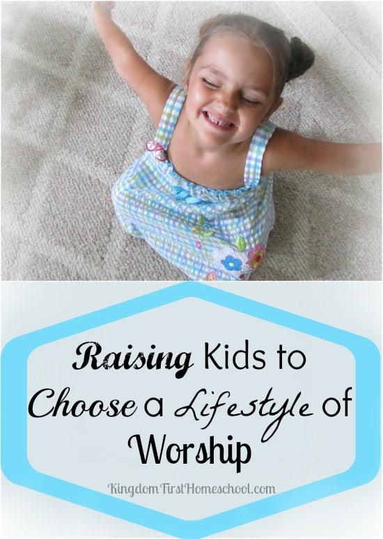 Raising Kids to Choose a Lifestyle of Worship | Kingdom First Homeschool